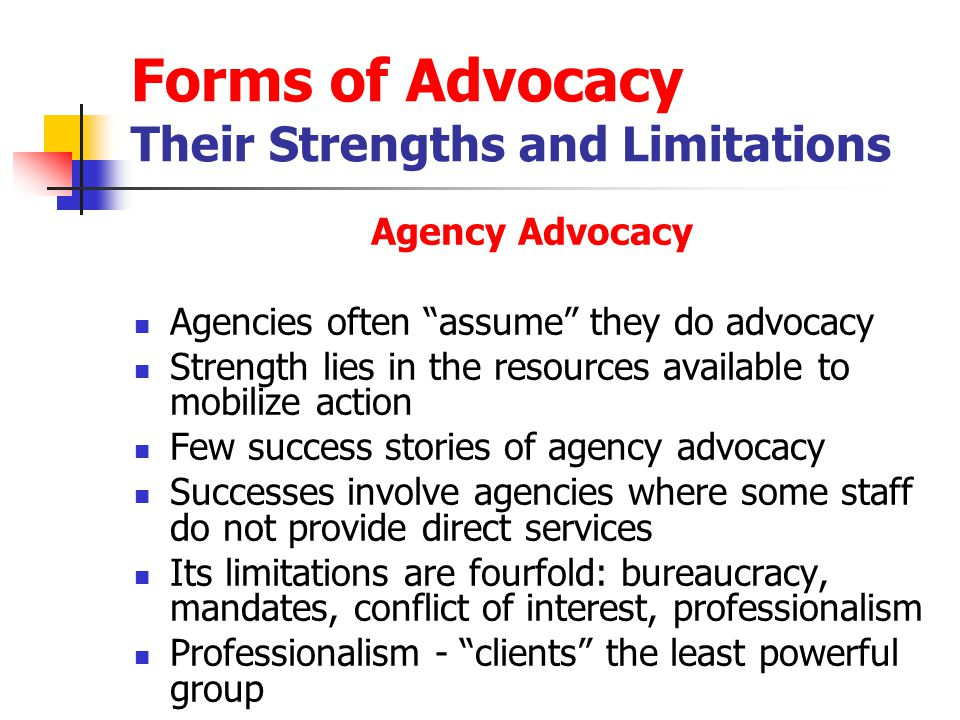 Forms of Advocacy Their Strengths and Limitations Agency Advocacy Agencies often assume they do advocacy Strength lies in the resources available to mobilize action Few success stories of agency advocacy Successes involve agencies where some staff do not provide direct services Its limitations are fourfold: bureaucracy, mandates, conflict of interest, professionalism Professionalism - clients the least powerful group