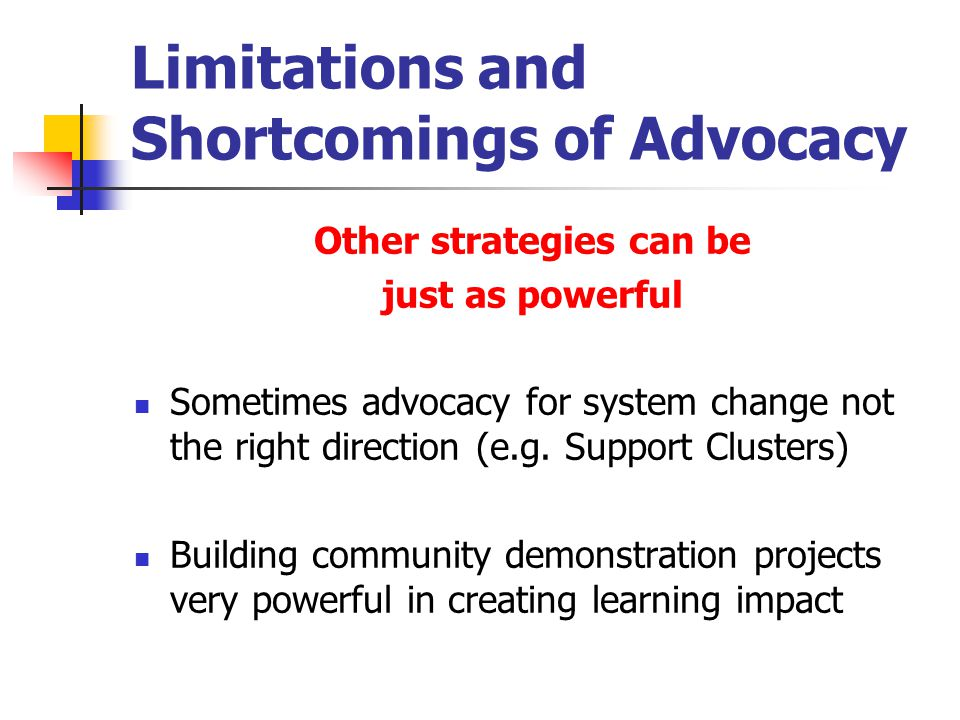 Limitations and Shortcomings of Advocacy Other strategies can be just as powerful Sometimes advocacy for system change not the right direction (e.g.