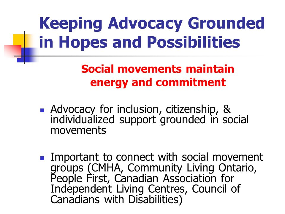 Keeping Advocacy Grounded in Hopes and Possibilities Social movements maintain energy and commitment Advocacy for inclusion, citizenship, & individualized support grounded in social movements Important to connect with social movement groups (CMHA, Community Living Ontario, People First, Canadian Association for Independent Living Centres, Council of Canadians with Disabilities)