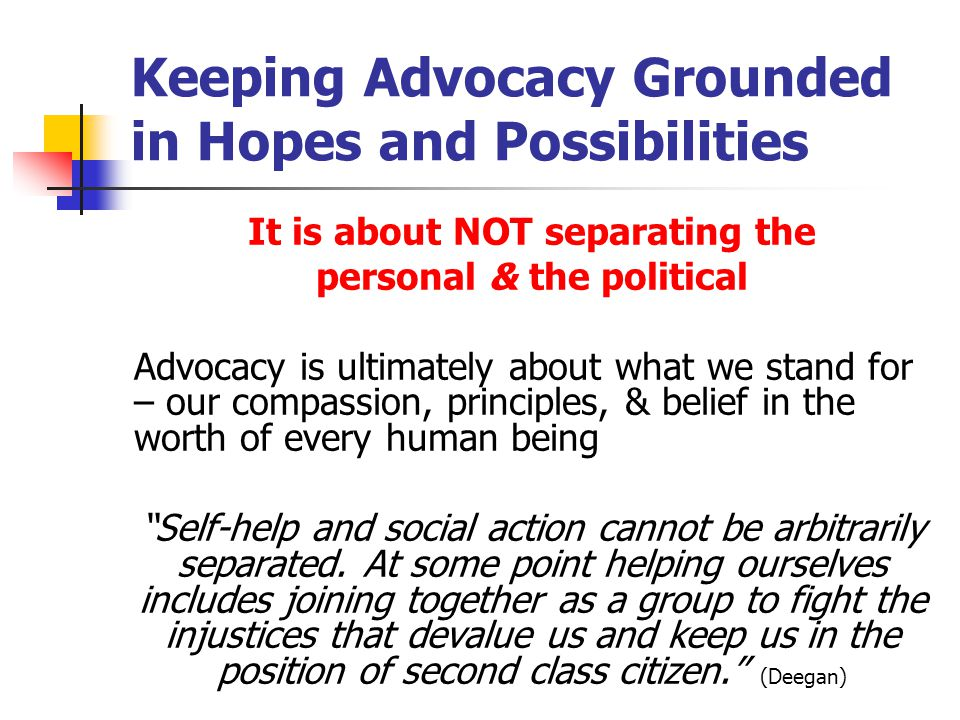 Keeping Advocacy Grounded in Hopes and Possibilities It is about NOT separating the personal & the political Advocacy is ultimately about what we stand for – our compassion, principles, & belief in the worth of every human being Self-help and social action cannot be arbitrarily separated.