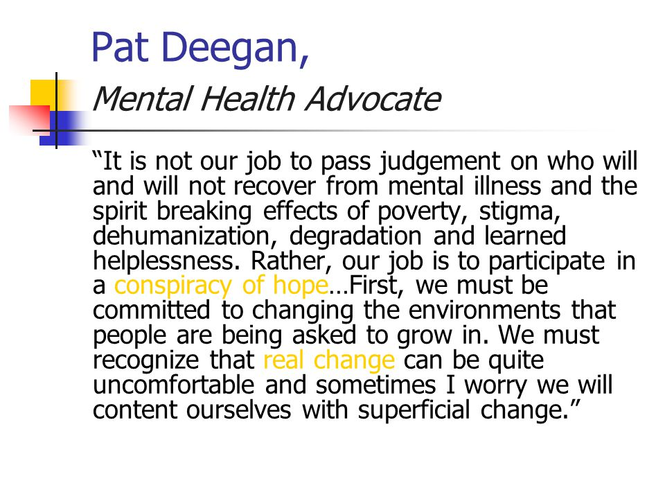 Pat Deegan, Mental Health Advocate It is not our job to pass judgement on who will and will not recover from mental illness and the spirit breaking effects of poverty, stigma, dehumanization, degradation and learned helplessness.