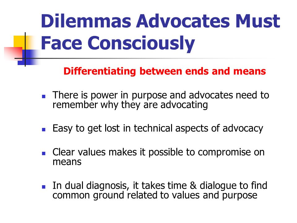 Limitations and Shortcomings of Advocacy Advocates are imperfect and mess it up as we all do Tendency to be single issue focused: dual diagnosis issues get ignored Failing to include the vulnerable person Few advocates have knowledge of both systems Few people in human services are really strategic