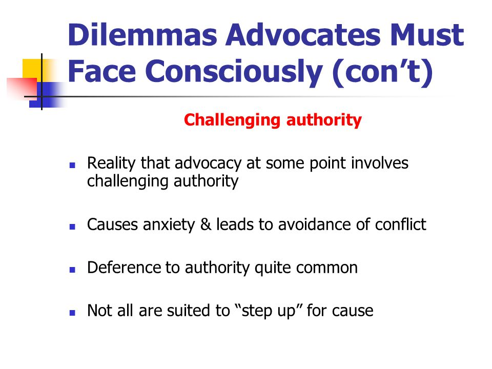 Dilemmas Advocates Must Face Consciously (con't) Challenging authority Reality that advocacy at some point involves challenging authority Causes anxiety & leads to avoidance of conflict Deference to authority quite common Not all are suited to step up for cause