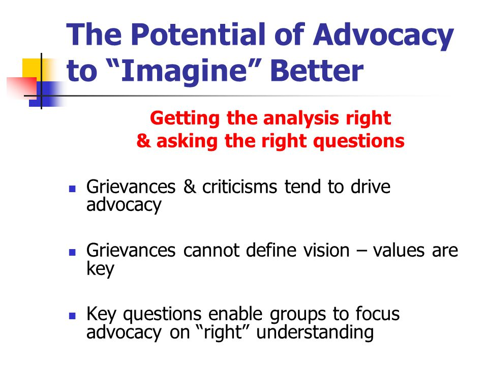 The Potential of Advocacy to Imagine Better (con't) Being educated about better Both a personal & collective process – we imagine better possibilities & explore these possibilities with others Imagining better is about dreaming & values
