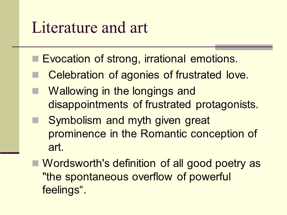 Literature and art Evocation of strong, irrational emotions. Celebration of agonies of frustrated love. Wallowing in the longings and disappointments