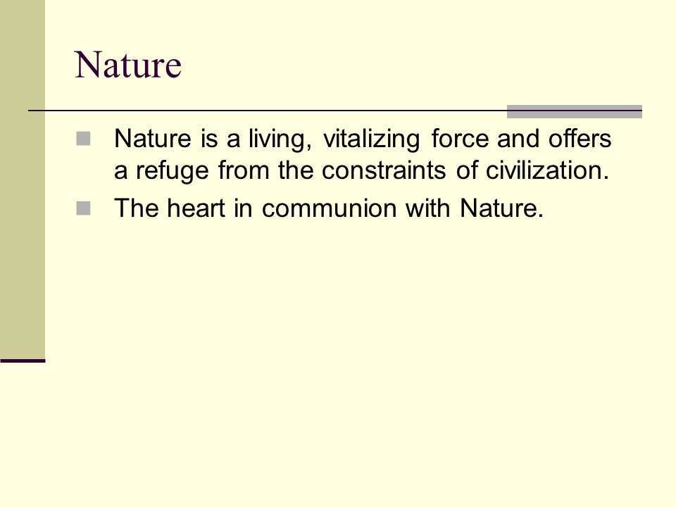 Nature Nature is a living, vitalizing force and offers a refuge from the constraints of civilization. The heart in communion with Nature.