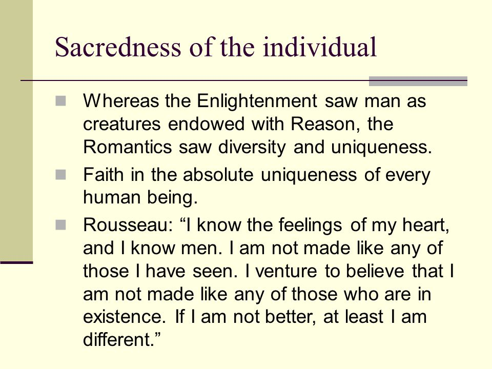 Sacredness of the individual Whereas the Enlightenment saw man as creatures endowed with Reason, the Romantics saw diversity and uniqueness.
