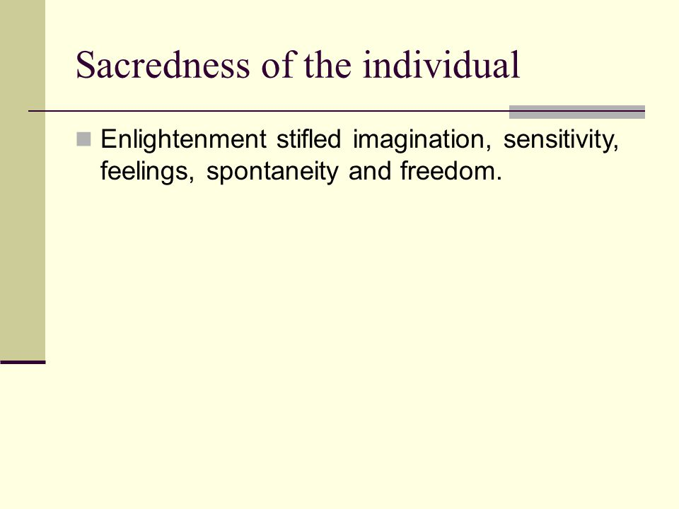 Sacredness of the individual Enlightenment stifled imagination, sensitivity, feelings, spontaneity and freedom.