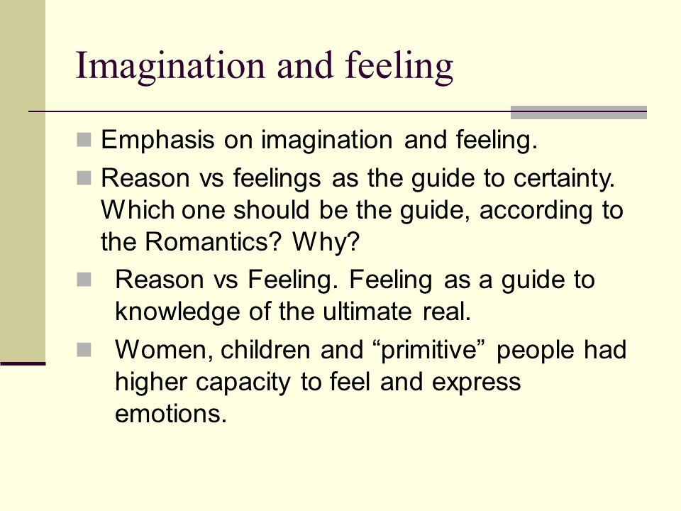 Imagination and feeling Romantics celebrated romantic love as the most exalted of human sentiments, and the necessary foundation of a successful marriage.