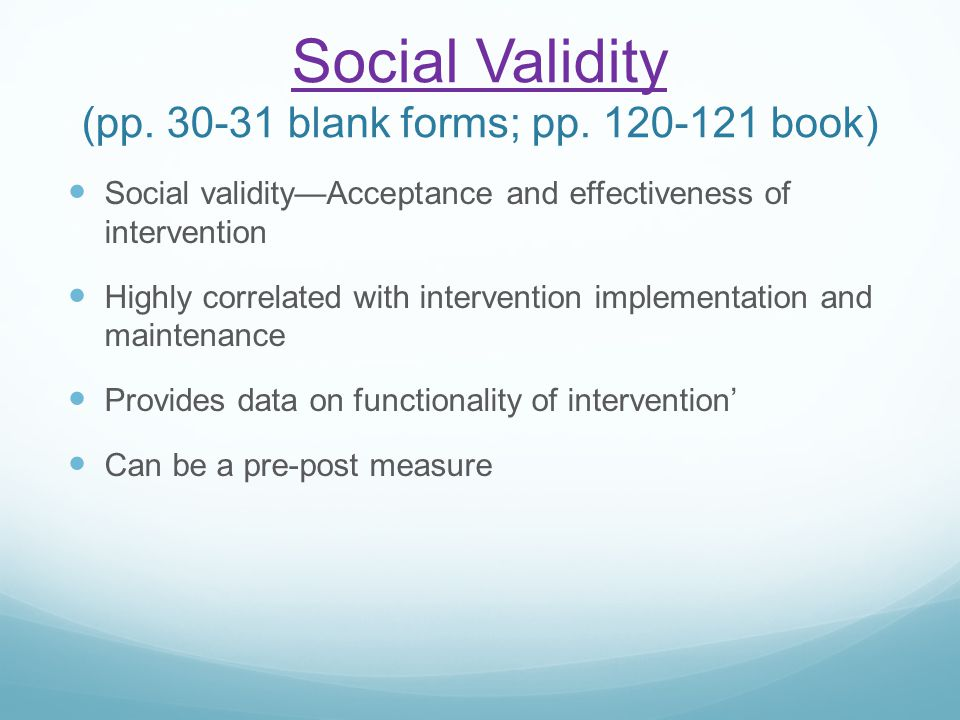 Social Validity Social Validity (pp. 30-31 blank forms; pp. 120-121 book) Social validity—Acceptance and effectiveness of intervention Highly correlat