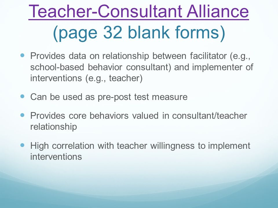 Teacher-Consultant Alliance Teacher-Consultant Alliance (page 32 blank forms) Provides data on relationship between facilitator (e.g., school-based be