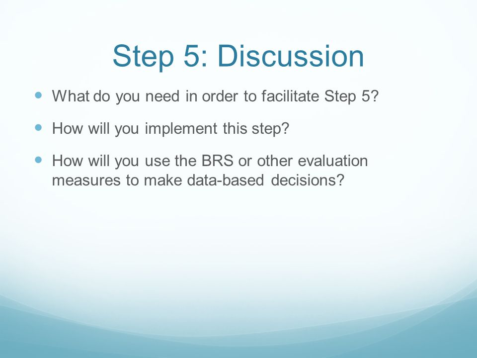 Step 5: Discussion What do you need in order to facilitate Step 5? How will you implement this step? How will you use the BRS or other evaluation meas
