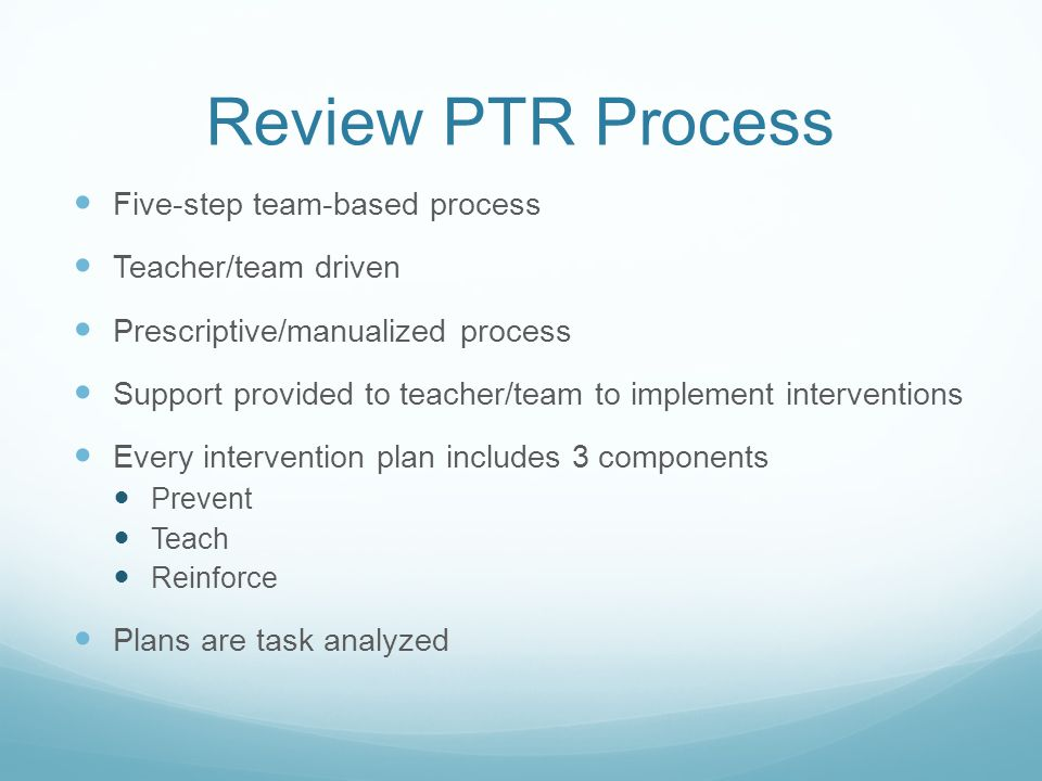 Review PTR Process Five-step team-based process Teacher/team driven Prescriptive/manualized process Support provided to teacher/team to implement inte