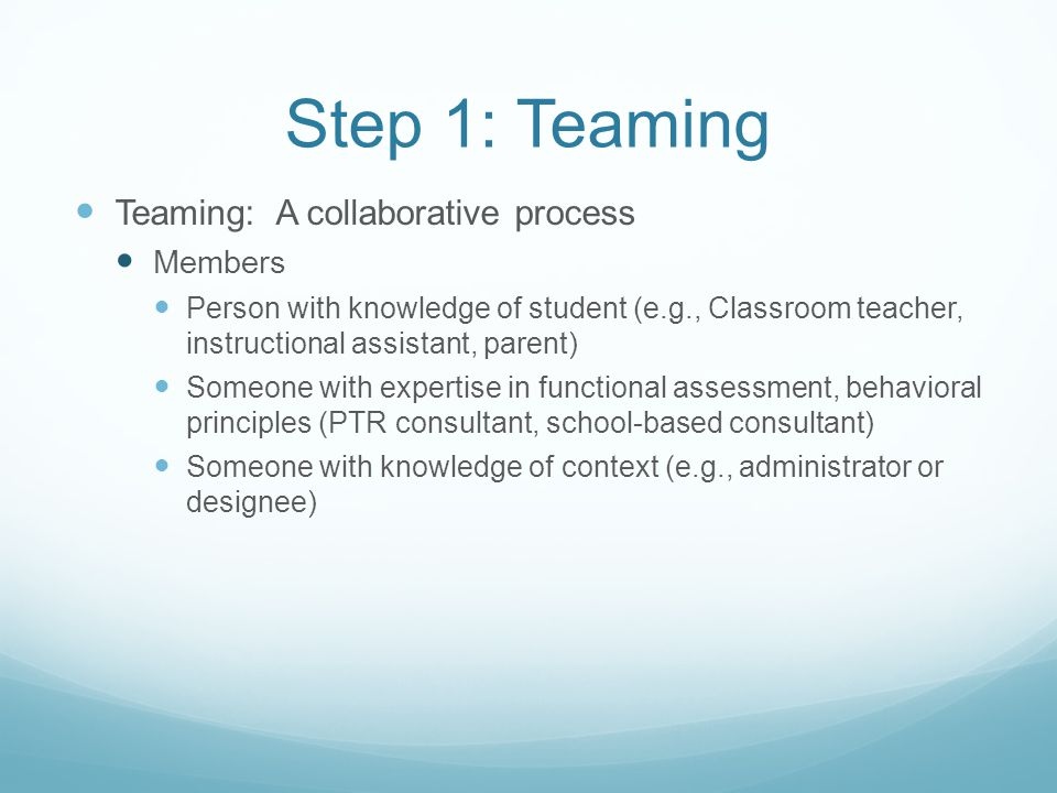 Step 1: Teaming Teaming: A collaborative process Members Person with knowledge of student (e.g., Classroom teacher, instructional assistant, parent) S
