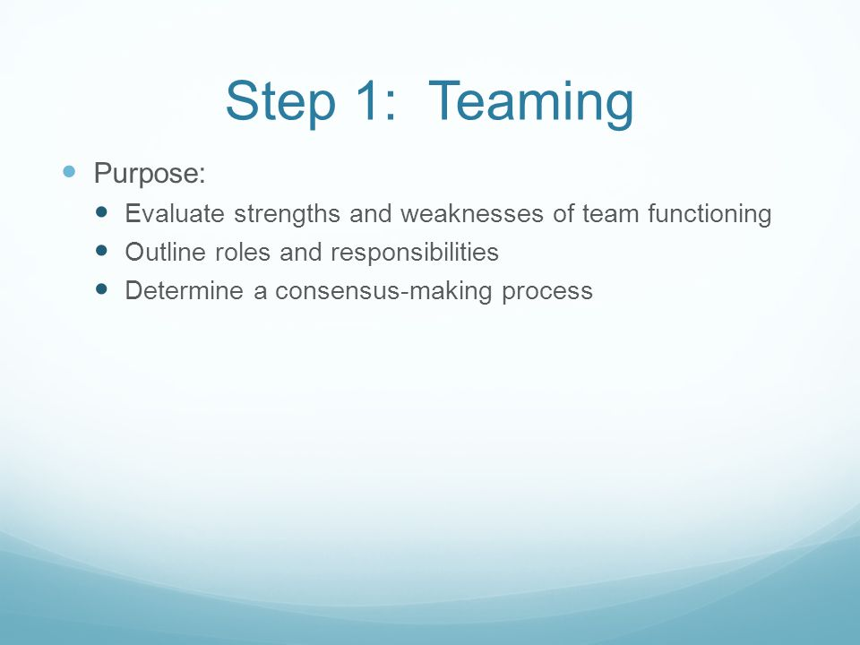 Step 1: Teaming Purpose: Evaluate strengths and weaknesses of team functioning Outline roles and responsibilities Determine a consensus-making process