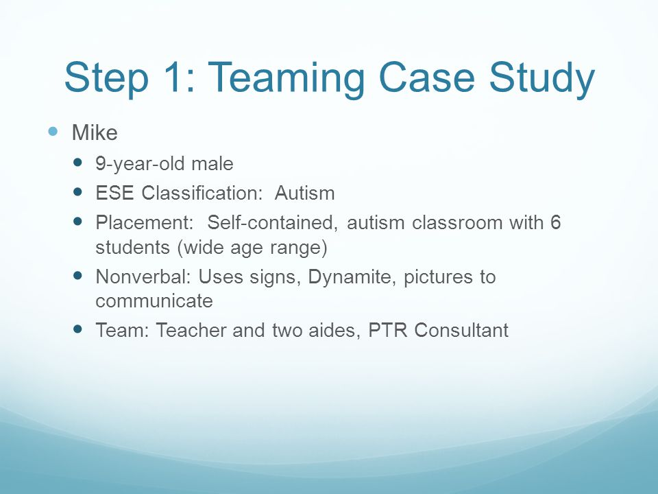 Step 1: Teaming Case Study Mike 9-year-old male ESE Classification: Autism Placement: Self-contained, autism classroom with 6 students (wide age range