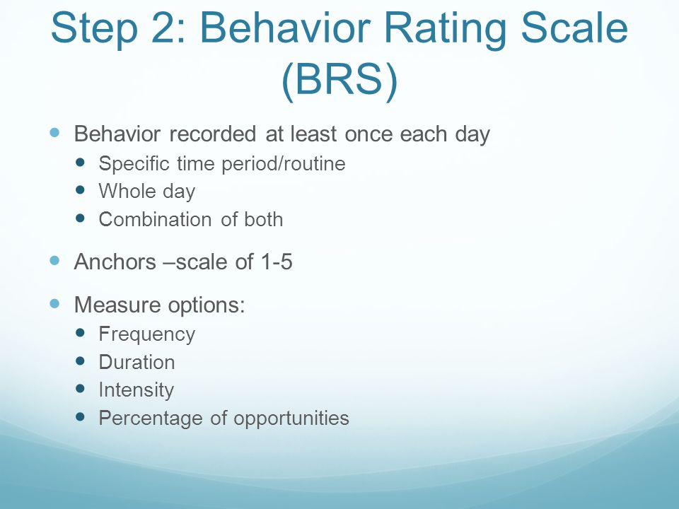 Step 2: Behavior Rating Scale (BRS) Behavior recorded at least once each day Specific time period/routine Whole day Combination of both Anchors –scale