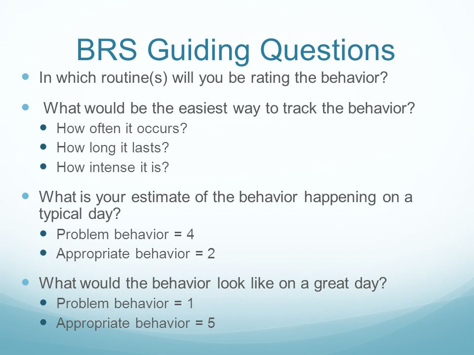 BRS Guiding Questions In which routine(s) will you be rating the behavior? What would be the easiest way to track the behavior? How often it occurs? H