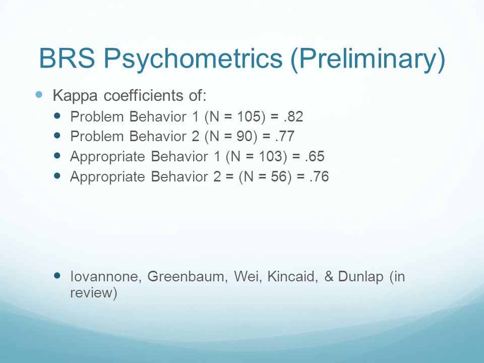 BRS Psychometrics (Preliminary) Kappa coefficients of: Problem Behavior 1 (N = 105) =.82 Problem Behavior 2 (N = 90) =.77 Appropriate Behavior 1 (N = 103) =.65 Appropriate Behavior 2 = (N = 56) =.76 Iovannone, Greenbaum, Wei, Kincaid, & Dunlap (in review)