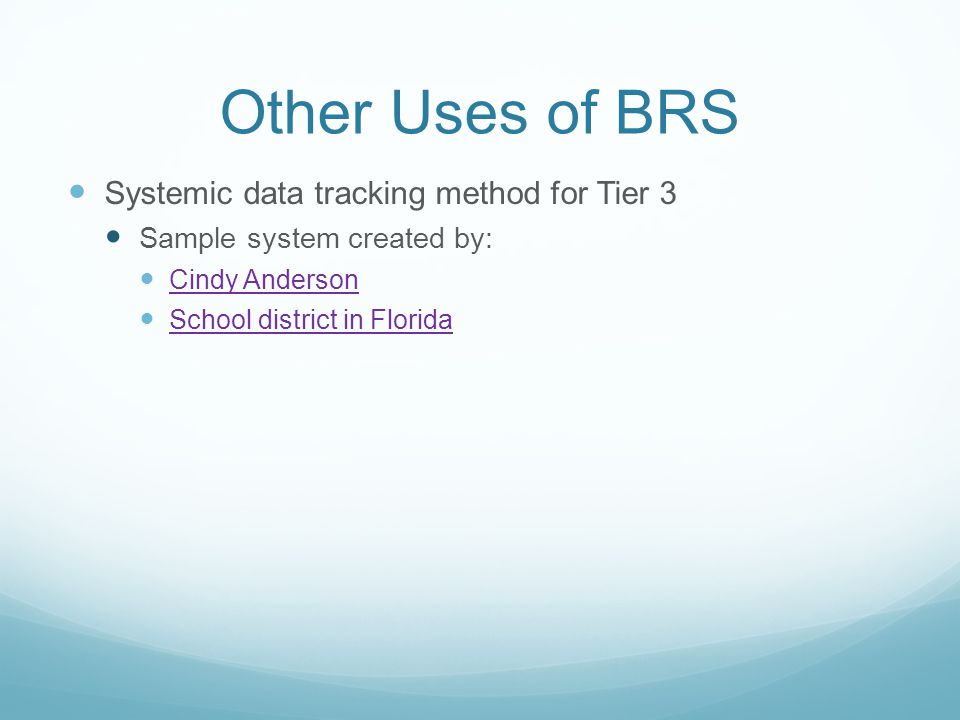 Other Uses of BRS Systemic data tracking method for Tier 3 Sample system created by: Cindy Anderson School district in Florida