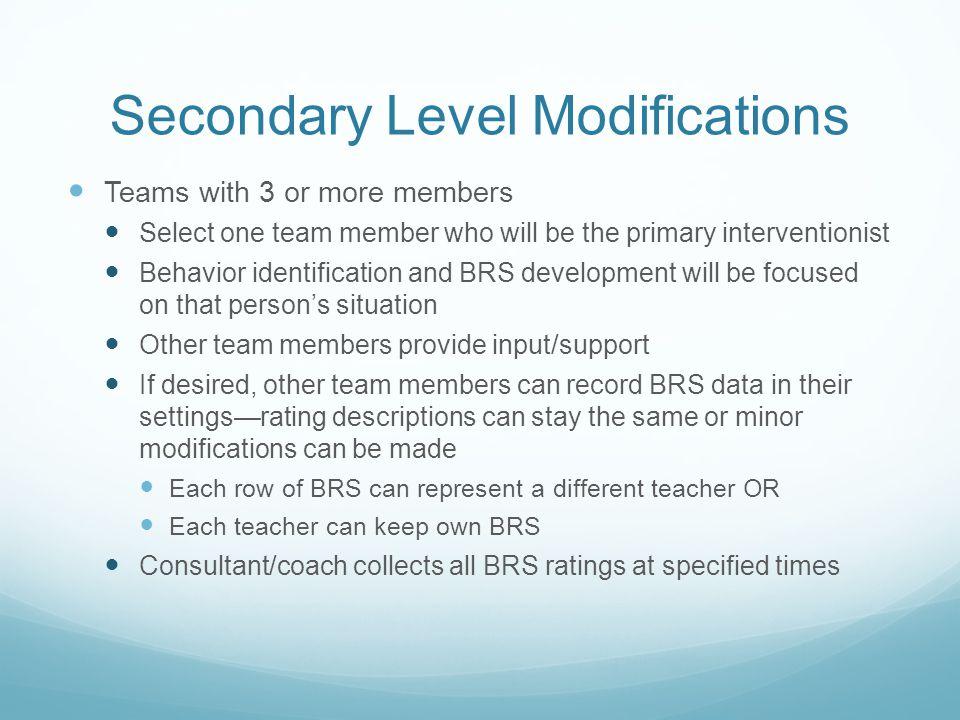 Secondary Level Modifications Teams with 3 or more members Select one team member who will be the primary interventionist Behavior identification and