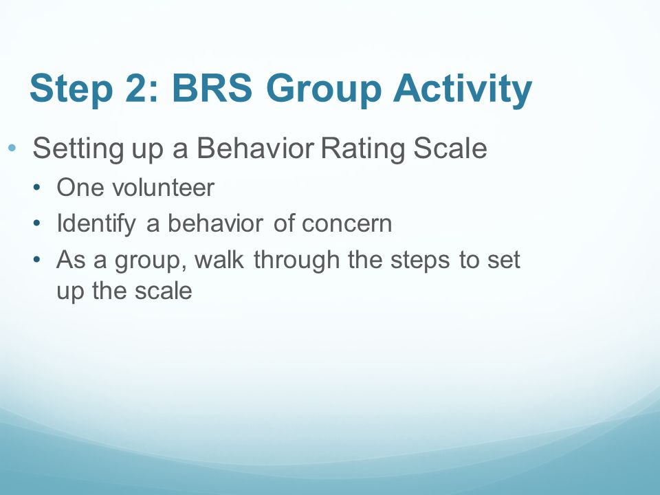 Setting up a Behavior Rating Scale One volunteer Identify a behavior of concern As a group, walk through the steps to set up the scale Step 2: BRS Gro