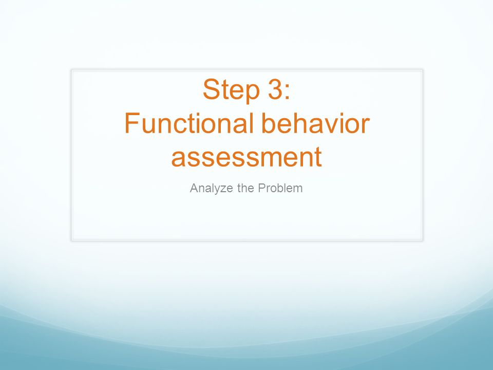 Step 3: Functional behavior assessment Analyze the Problem