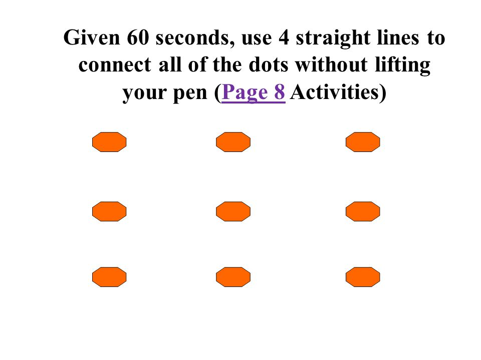 Given 60 seconds, use 4 straight lines to connect all of the dots without lifting your pen (Page 8 Activities)Page 8