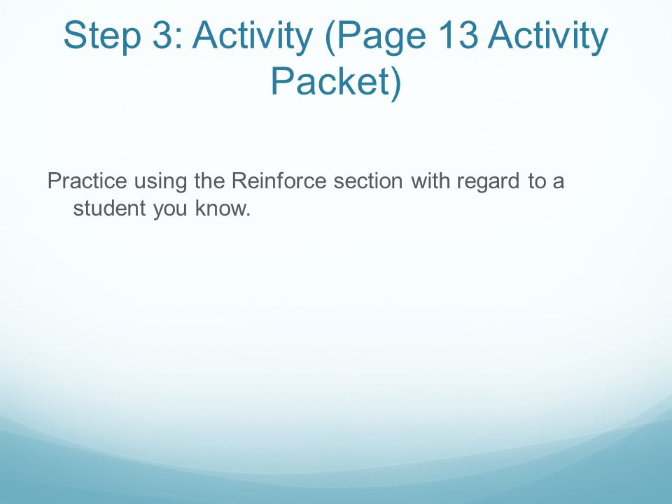 Step 3: Activity (Page 13 Activity Packet) Practice using the Reinforce section with regard to a student you know.