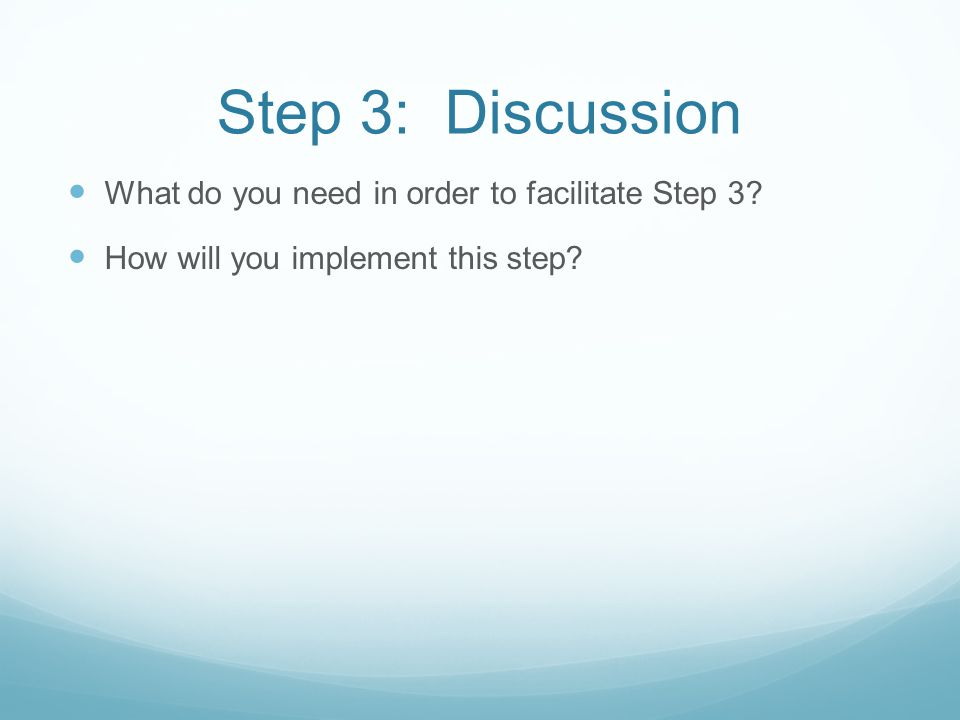 Step 3: Discussion What do you need in order to facilitate Step 3? How will you implement this step?