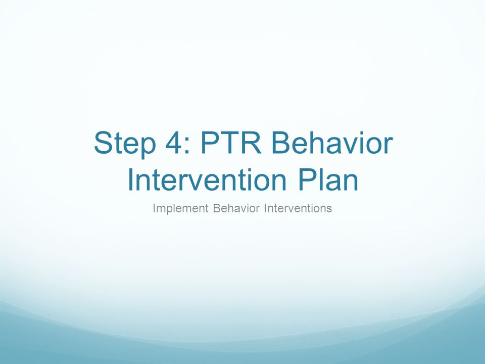 Step 4: PTR Behavior Intervention Plan Implement Behavior Interventions