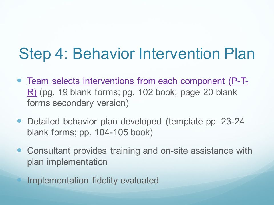 Step 4: Behavior Intervention Plan Team selects interventions from each component (P-T- R) (pg. 19 blank forms; pg. 102 book; page 20 blank forms seco