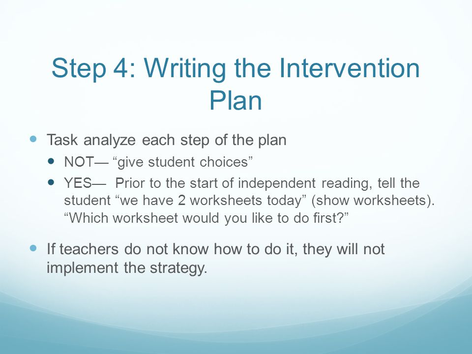 "Step 4: Writing the Intervention Plan Task analyze each step of the plan NOT— ""give student choices"" YES— Prior to the start of independent reading, t"