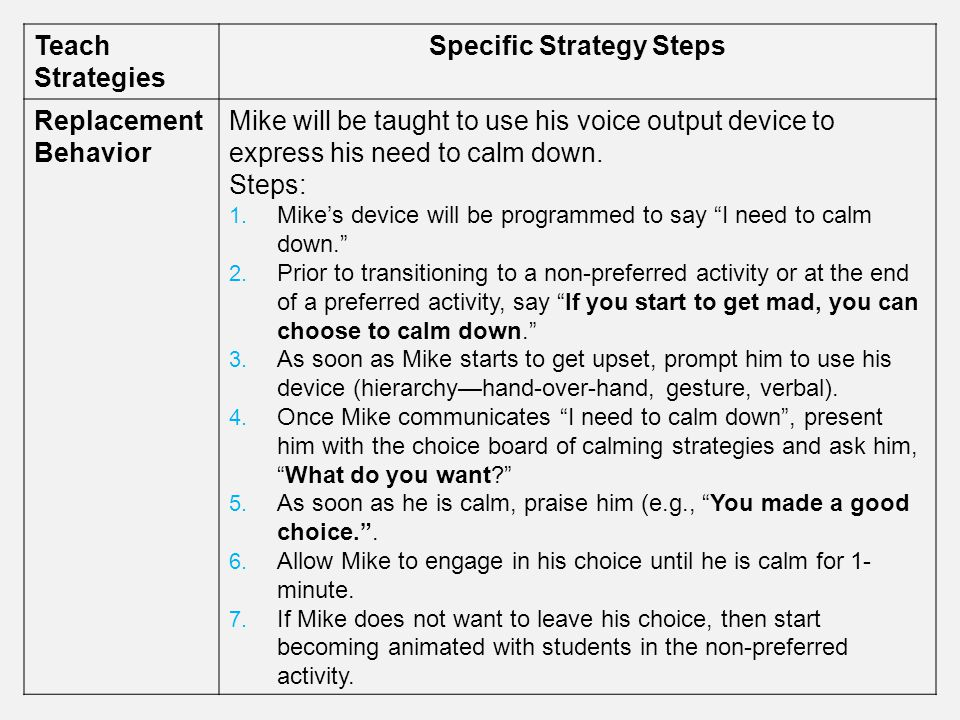 Teach Strategies Specific Strategy Steps Replacement Behavior Mike will be taught to use his voice output device to express his need to calm down. Ste