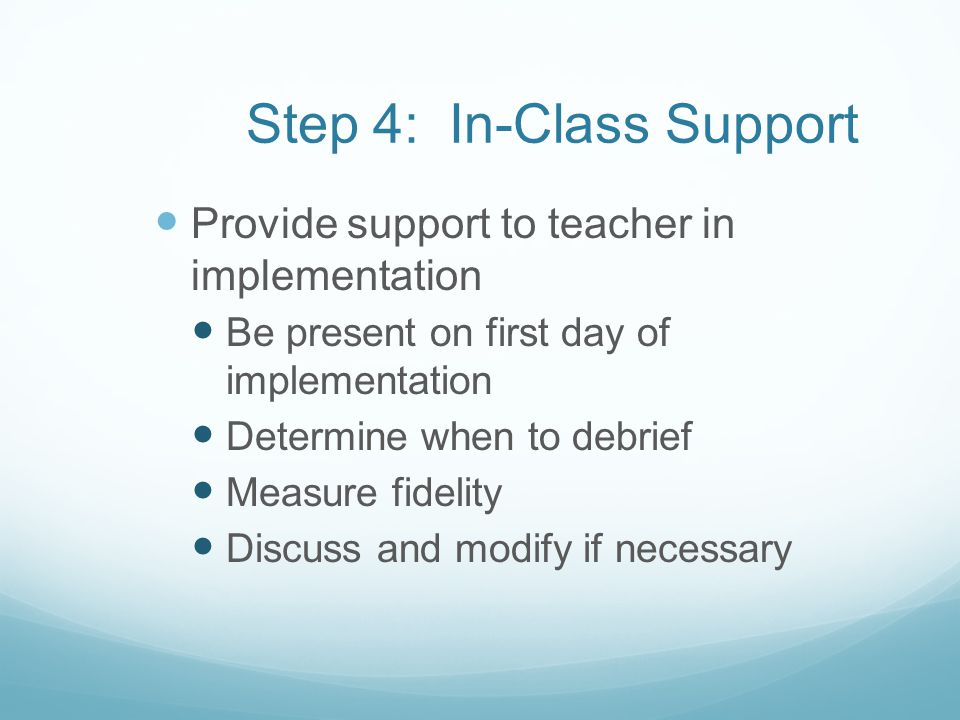 Step 4: In-Class Support Provide support to teacher in implementation Be present on first day of implementation Determine when to debrief Measure fide