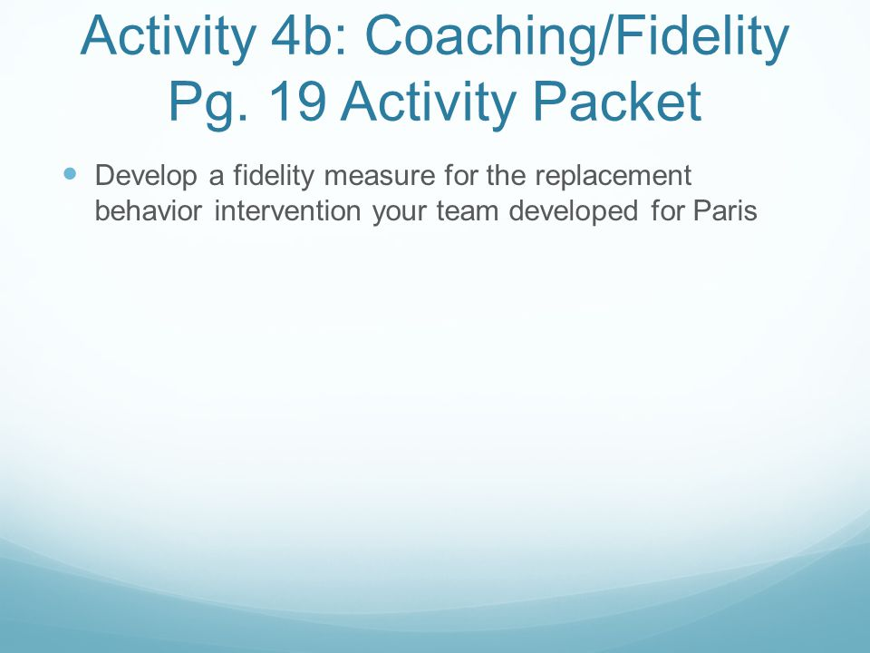 Activity 4b: Coaching/Fidelity Pg. 19 Activity Packet Develop a fidelity measure for the replacement behavior intervention your team developed for Par
