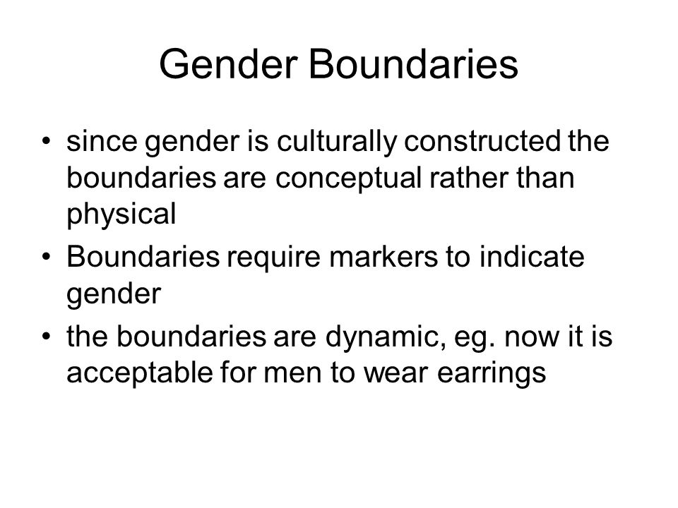 Gender Boundaries since gender is culturally constructed the boundaries are conceptual rather than physical Boundaries require markers to indicate gender the boundaries are dynamic, eg.