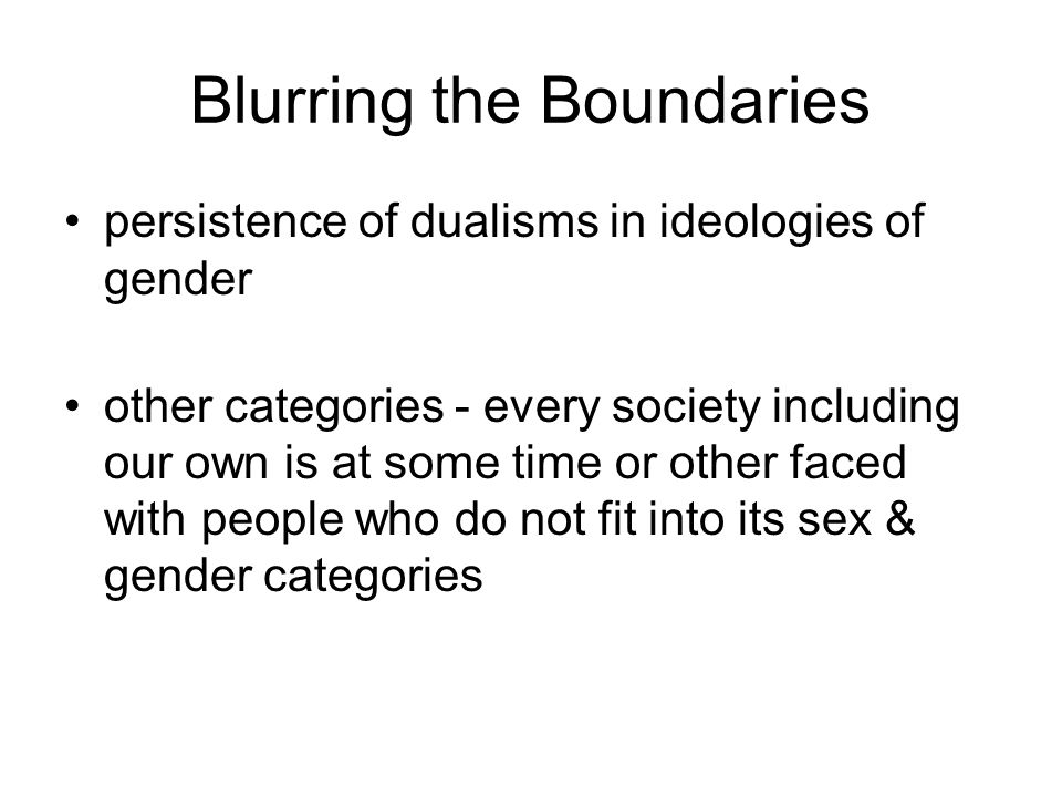 Blurring the Boundaries persistence of dualisms in ideologies of gender other categories - every society including our own is at some time or other faced with people who do not fit into its sex & gender categories