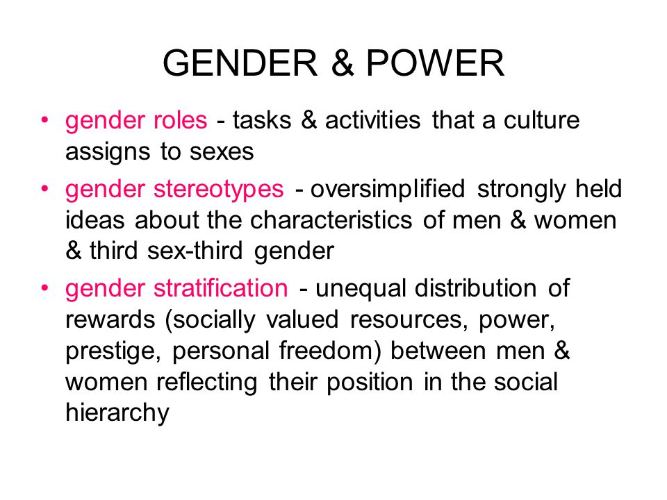 GENDER & POWER gender roles - tasks & activities that a culture assigns to sexes gender stereotypes - oversimplified strongly held ideas about the characteristics of men & women & third sex-third gender gender stratification - unequal distribution of rewards (socially valued resources, power, prestige, personal freedom) between men & women reflecting their position in the social hierarchy