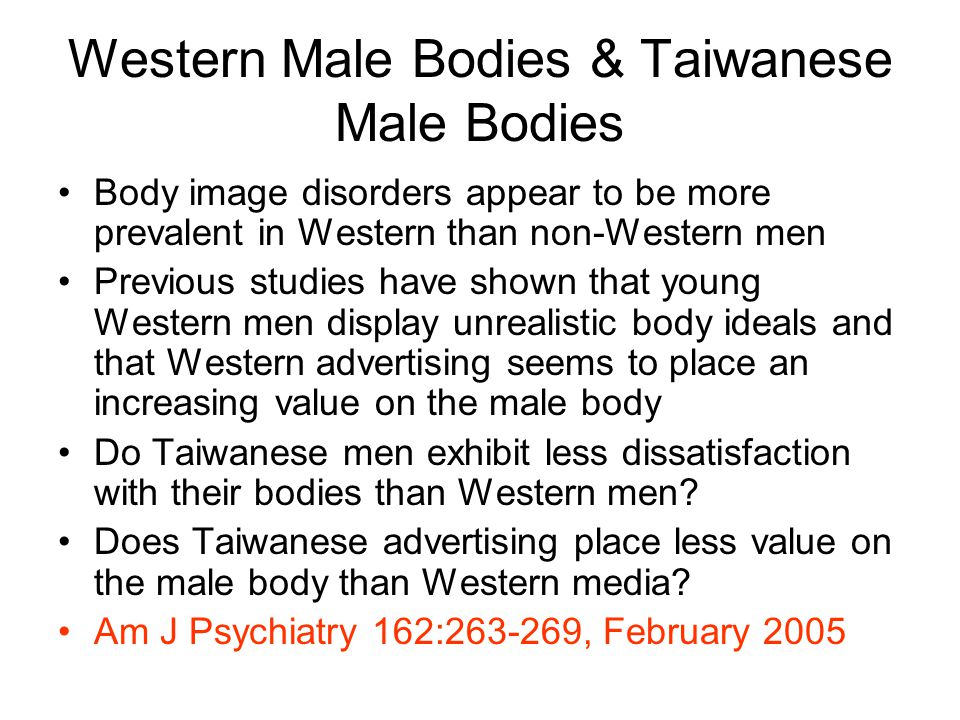 Western Male Bodies & Taiwanese Male Bodies Body image disorders appear to be more prevalent in Western than non-Western men Previous studies have shown that young Western men display unrealistic body ideals and that Western advertising seems to place an increasing value on the male body Do Taiwanese men exhibit less dissatisfaction with their bodies than Western men.