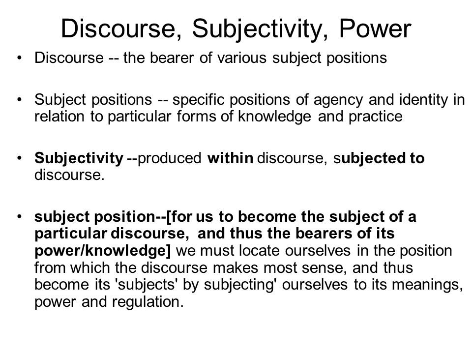 Discourse, Subjectivity, Power Discourse -- the bearer of various subject positions Subject positions -- specific positions of agency and identity in relation to particular forms of knowledge and practice Subjectivity --produced within discourse, subjected to discourse.