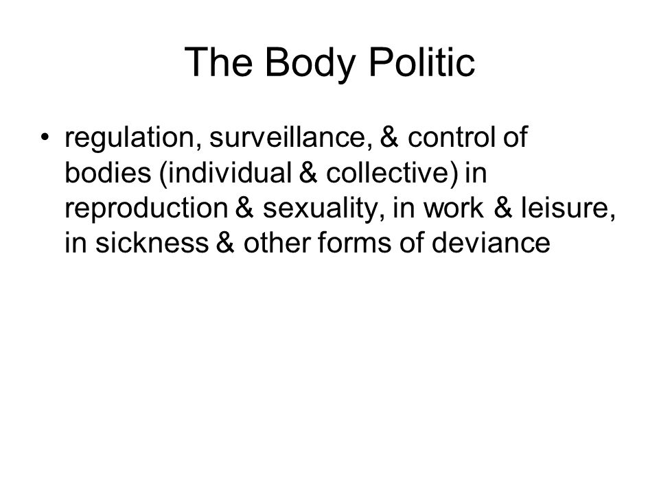 The Body Politic regulation, surveillance, & control of bodies (individual & collective) in reproduction & sexuality, in work & leisure, in sickness & other forms of deviance