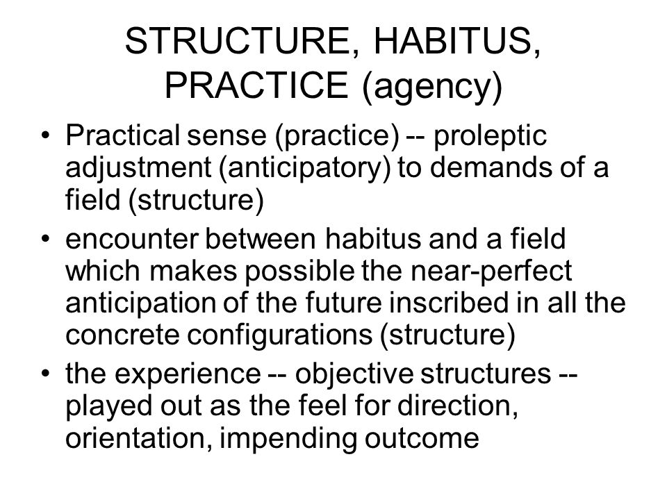 STRUCTURE, HABITUS, PRACTICE (agency) Practical sense (practice) -- proleptic adjustment (anticipatory) to demands of a field (structure) encounter between habitus and a field which makes possible the near-perfect anticipation of the future inscribed in all the concrete configurations (structure) the experience -- objective structures -- played out as the feel for direction, orientation, impending outcome