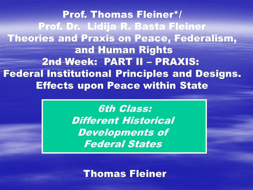 6th Class: Different Historical Developments of Federal States Thomas Fleiner Prof.