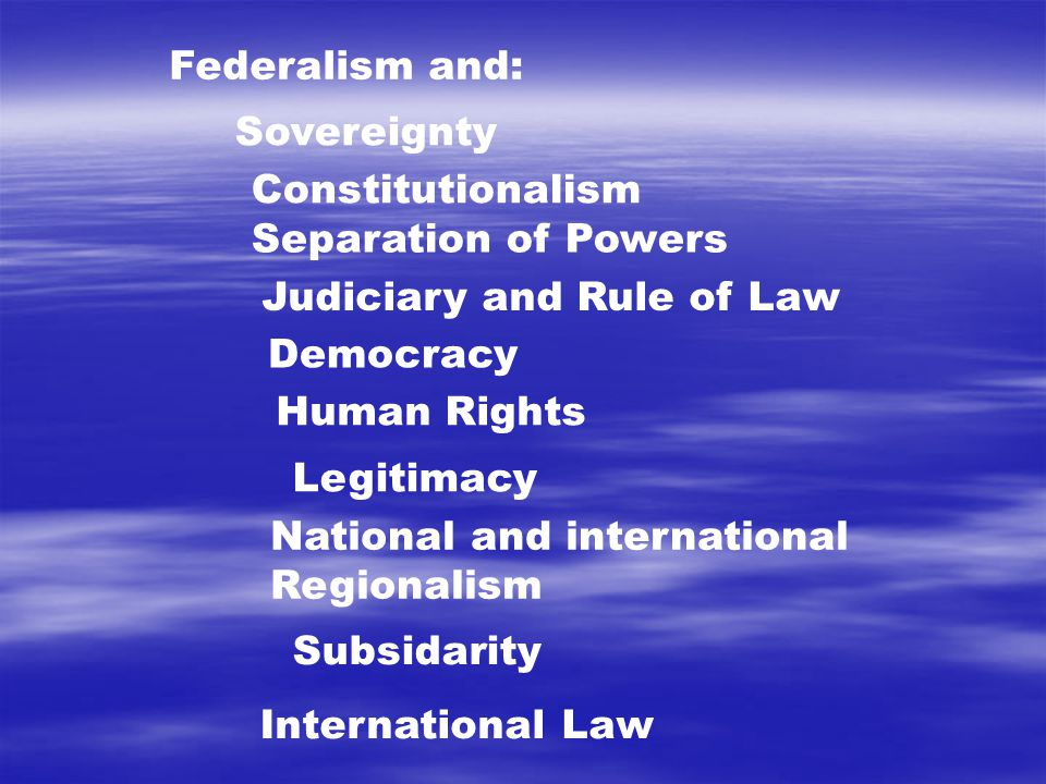 Federalism and: Sovereignty Constitutionalism Separation of Powers Judiciary and Rule of Law Democracy National and international Regionalism Human Rights International Law Legitimacy Subsidarity
