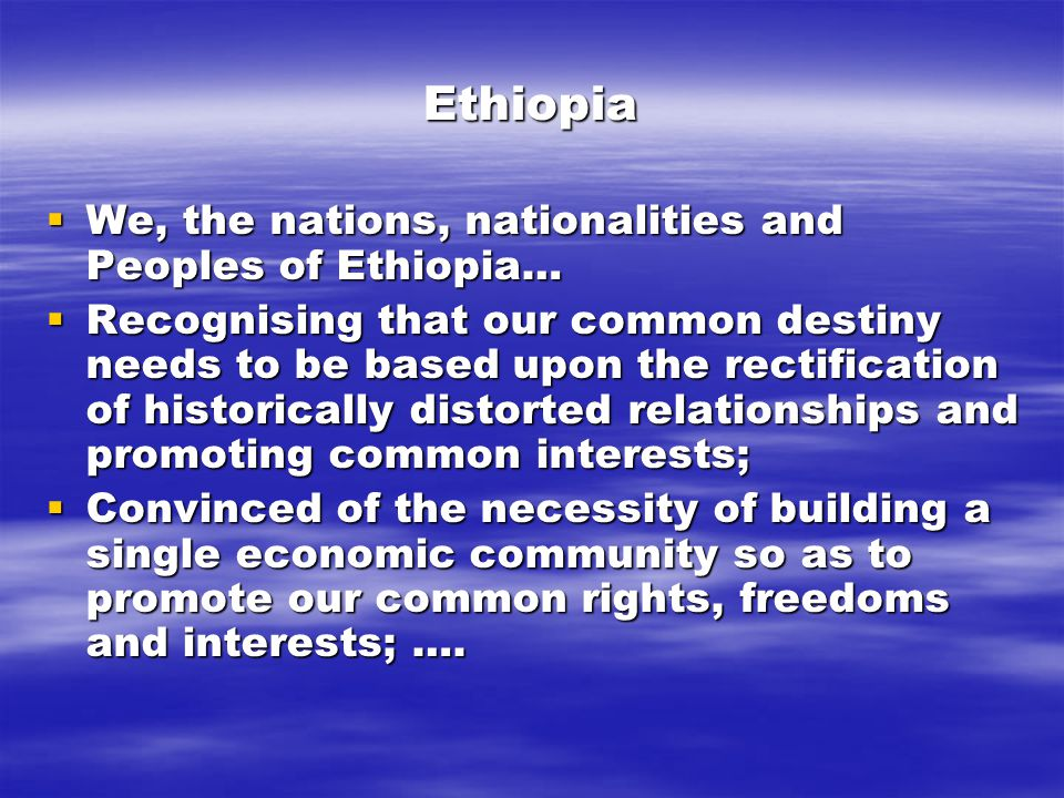 Ethiopia  We, the nations, nationalities and Peoples of Ethiopia…  Recognising that our common destiny needs to be based upon the rectification of historically distorted relationships and promoting common interests;  Convinced of the necessity of building a single economic community so as to promote our common rights, freedoms and interests; ….