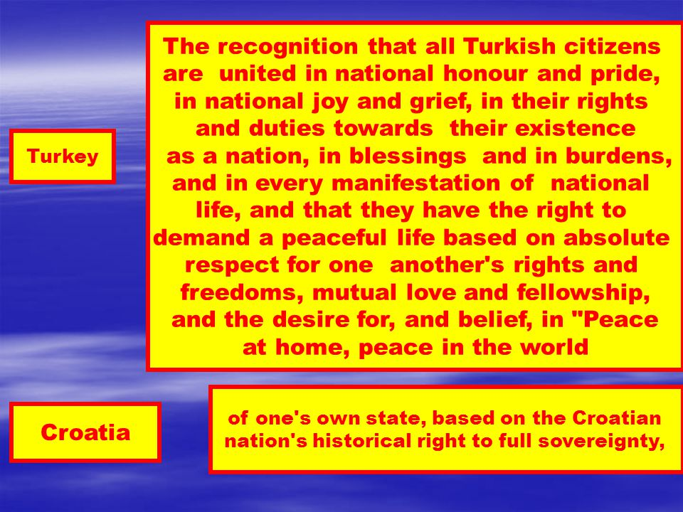 Turkey Croatia of one s own state, based on the Croatian nation s historical right to full sovereignty, The recognition that all Turkish citizens are united in national honour and pride, in national joy and grief, in their rights and duties towards their existence as a nation, in blessings and in burdens, and in every manifestation of national life, and that they have the right to demand a peaceful life based on absolute respect for one another s rights and freedoms, mutual love and fellowship, and the desire for, and belief, in Peace at home, peace in the world