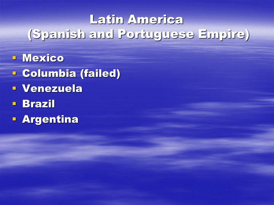Latin America (Spanish and Portuguese Empire)  Mexico  Columbia (failed)  Venezuela  Brazil  Argentina