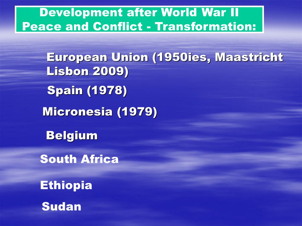 Development after World War II Peace and Conflict - Transformation: South Africa Ethiopia Sudan Belgium Spain (1978) Micronesia (1979) European Union (1950ies, Maastricht Lisbon 2009)