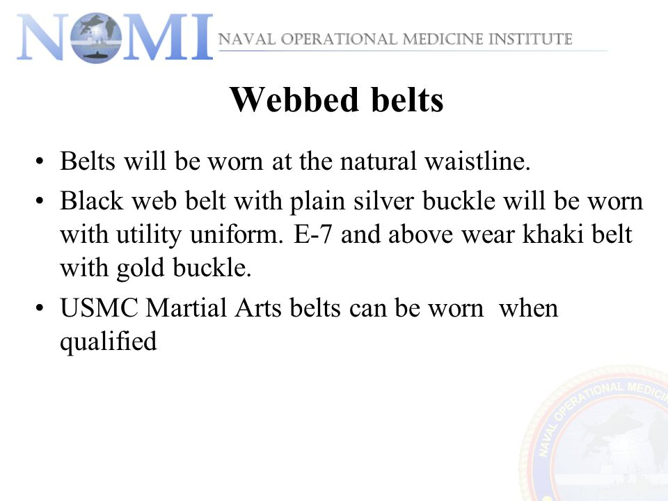 Webbed belts Belts will be worn at the natural waistline. Black web belt with plain silver buckle will be worn with utility uniform. E-7 and above wea